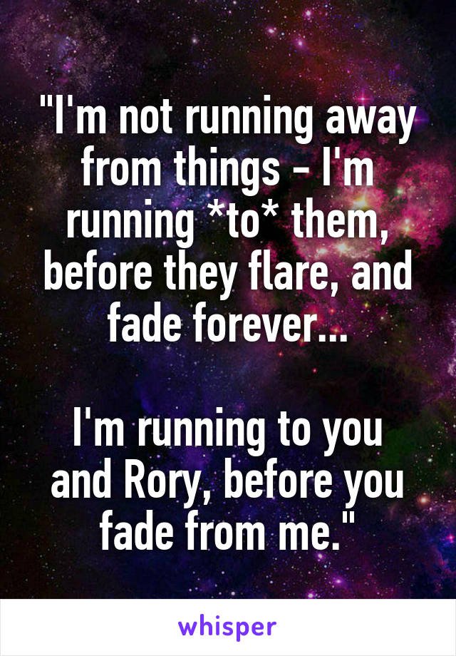 """""""I'm not running away from things - I'm running *to* them, before they flare, and fade forever...  I'm running to you and Rory, before you fade from me."""""""