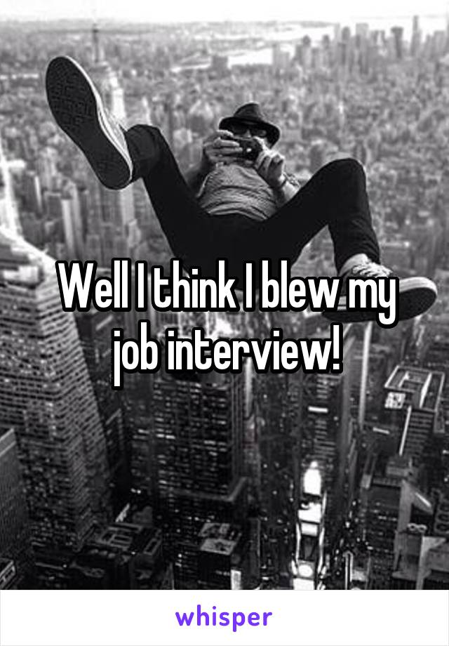 Well I think I blew my job interview!