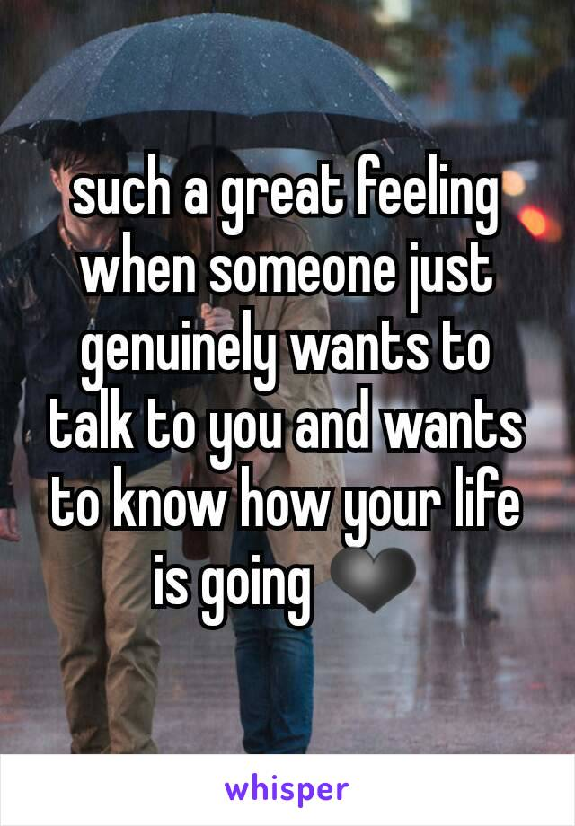 such a great feeling when someone just genuinely wants to talk to you and wants to know how your life is going ❤