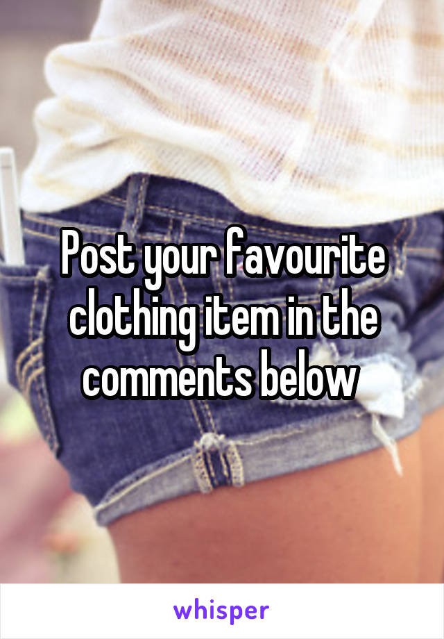 Post your favourite clothing item in the comments below