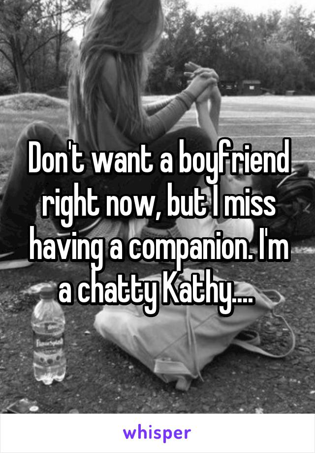 Don't want a boyfriend right now, but I miss having a companion. I'm a chatty Kathy....
