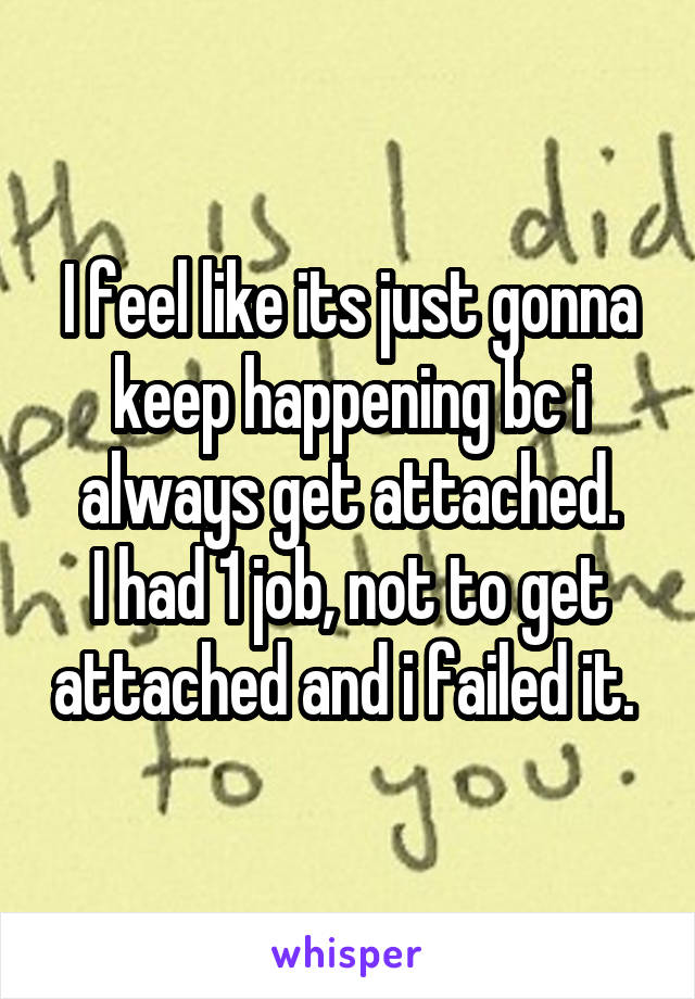 I feel like its just gonna keep happening bc i always get attached. I had 1 job, not to get attached and i failed it.