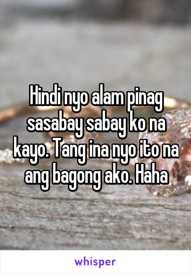 Hindi nyo alam pinag sasabay sabay ko na kayo. Tang ina nyo ito na ang bagong ako. Haha