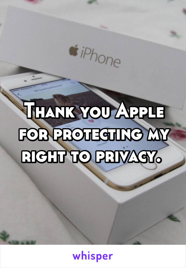 Thank you Apple for protecting my right to privacy.