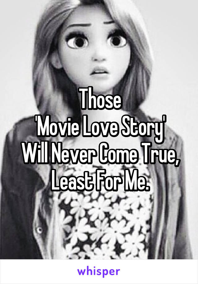 Those 'Movie Love Story' Will Never Come True, Least For Me.