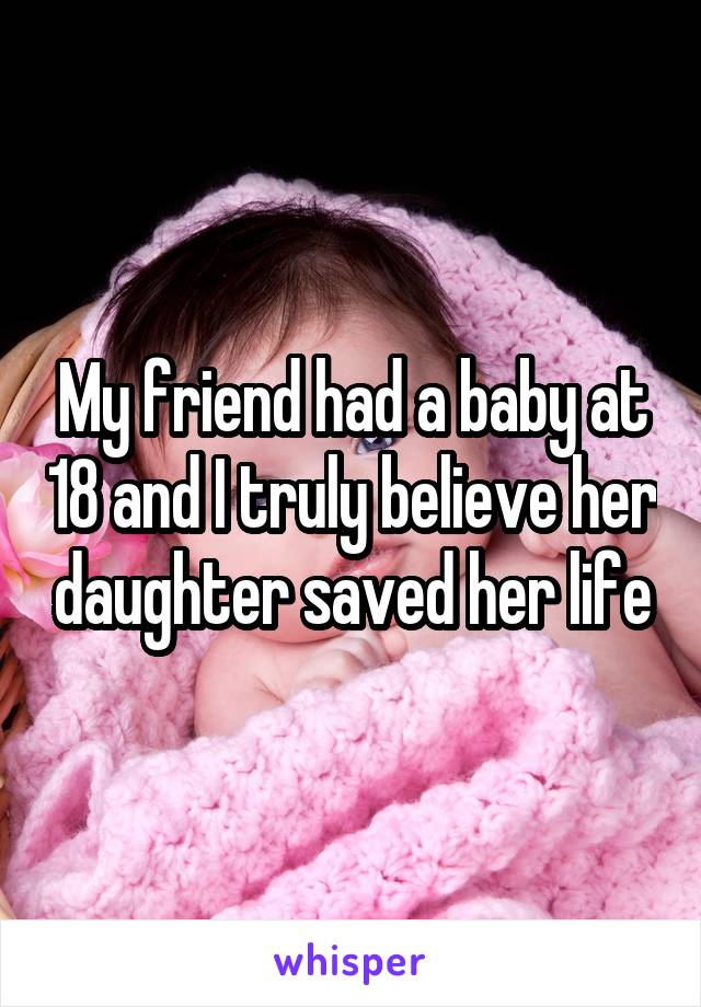 My friend had a baby at 18 and I truly believe her daughter saved her life