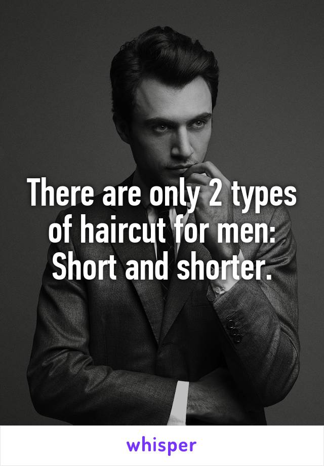 There are only 2 types of haircut for men: Short and shorter.
