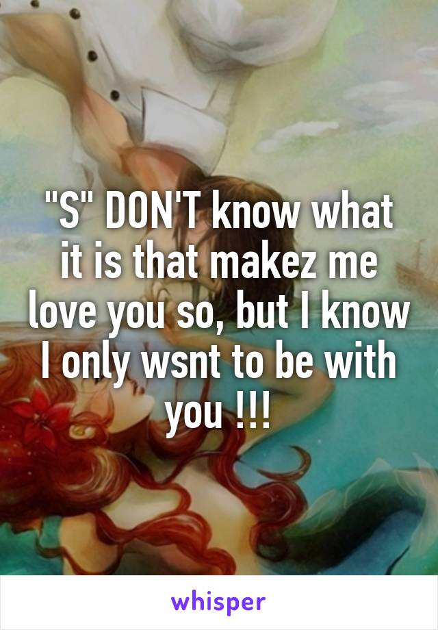 """""""S"""" DON'T know what it is that makez me love you so, but I know I only wsnt to be with you !!!"""