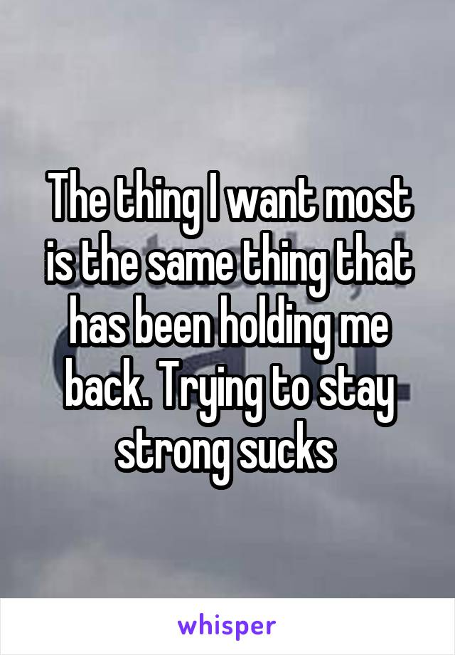 The thing I want most is the same thing that has been holding me back. Trying to stay strong sucks