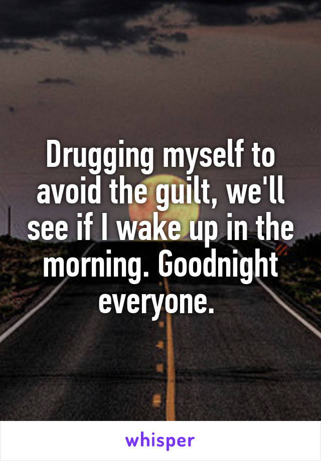 Drugging myself to avoid the guilt, we'll see if I wake up in the morning. Goodnight everyone.