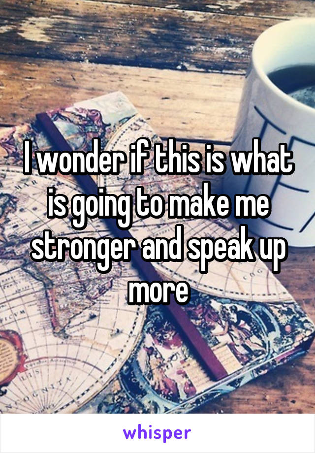 I wonder if this is what is going to make me stronger and speak up more