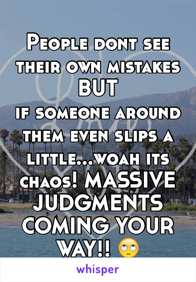 People dont see their own mistakes  BUT if someone around them even slips a little...woah its chaos! MASSIVE  JUDGMENTS  COMING YOUR WAY!! 🙄