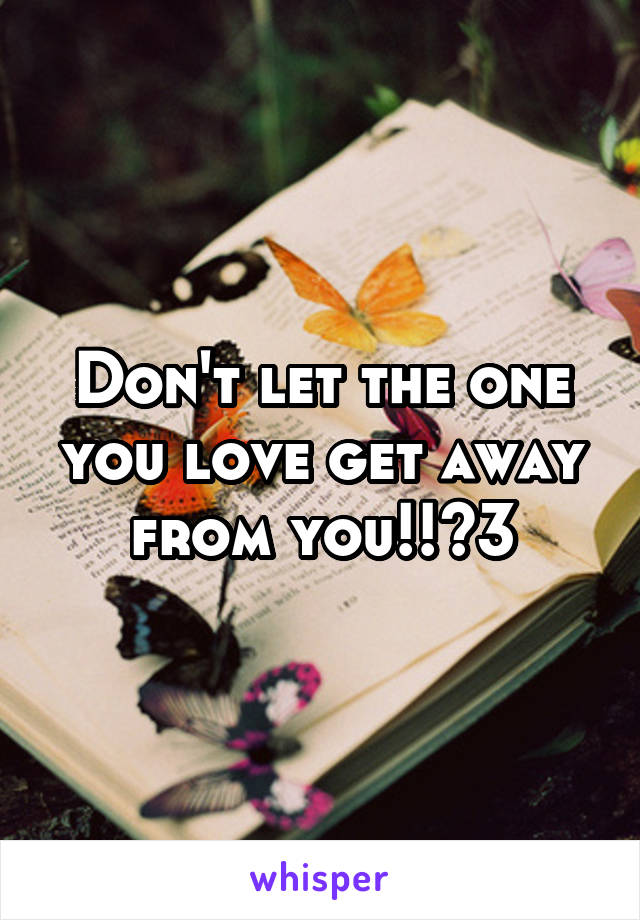 Don't let the one you love get away from you!!<3