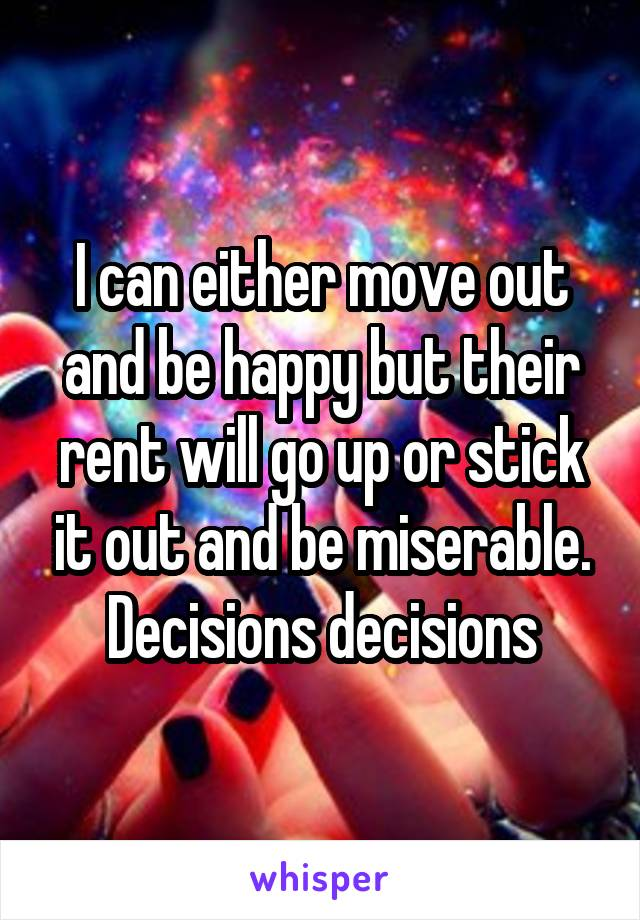 I can either move out and be happy but their rent will go up or stick it out and be miserable. Decisions decisions