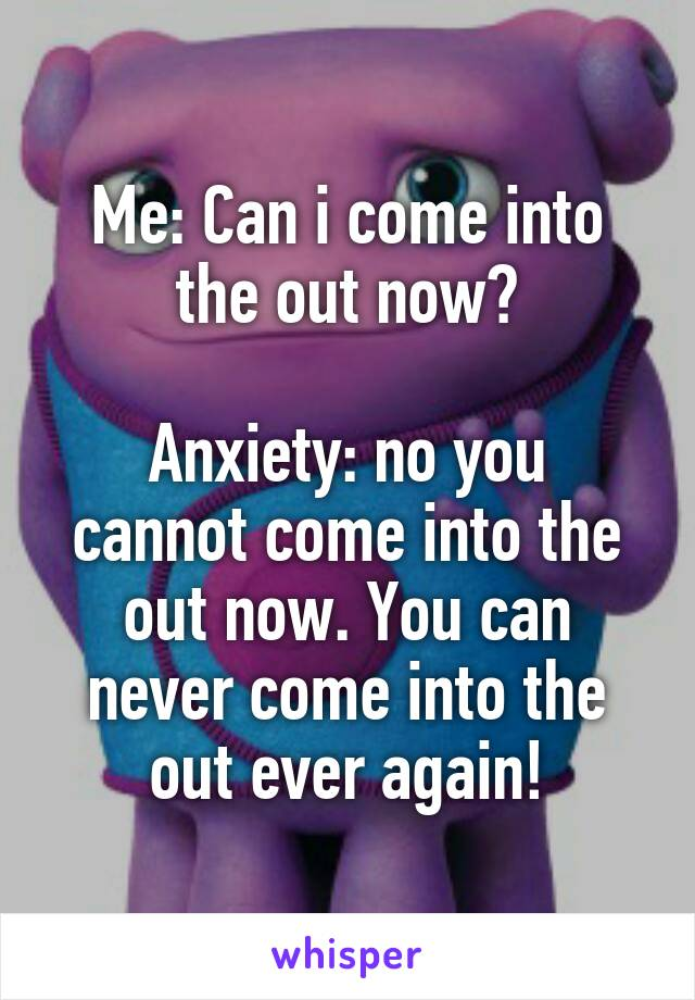 Me: Can i come into the out now?  Anxiety: no you cannot come into the out now. You can never come into the out ever again!
