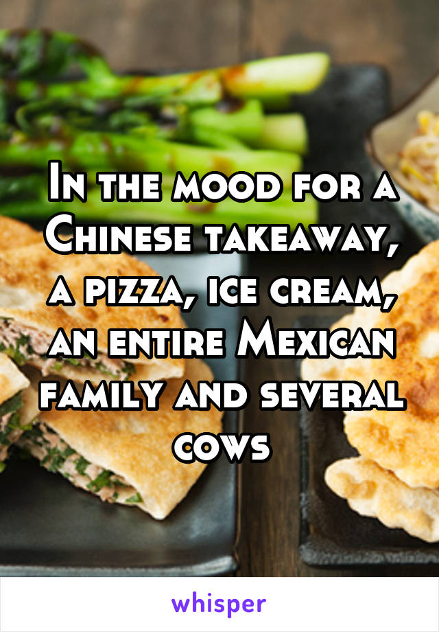In the mood for a Chinese takeaway, a pizza, ice cream, an entire Mexican family and several cows