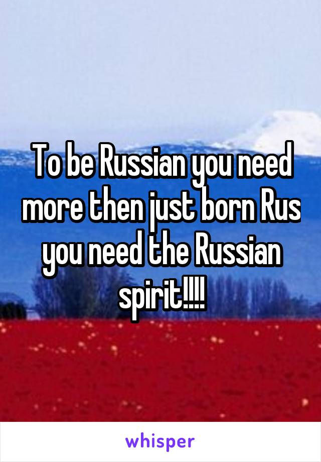 To be Russian you need more then just born Rus you need the Russian spirit!!!!