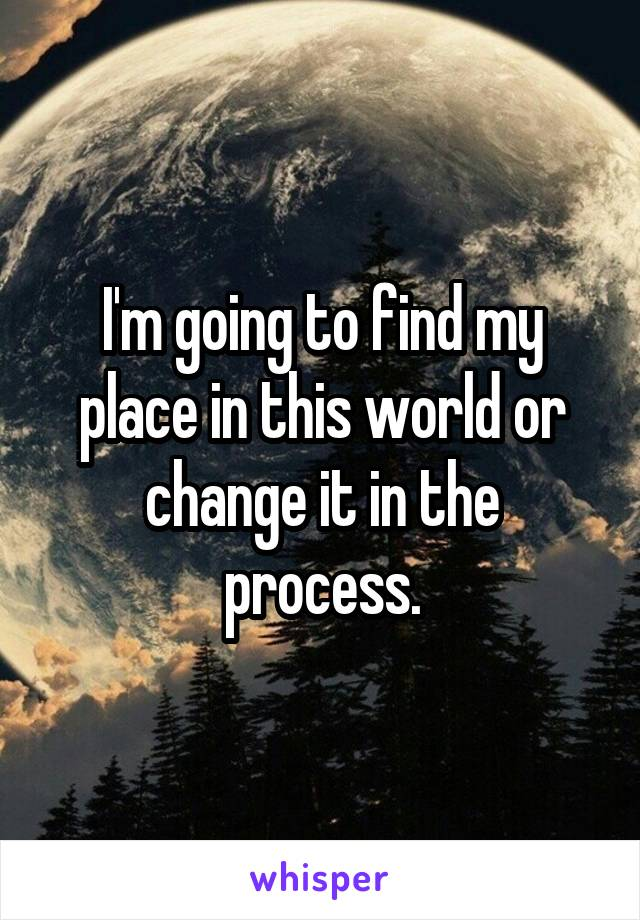 I'm going to find my place in this world or change it in the process.