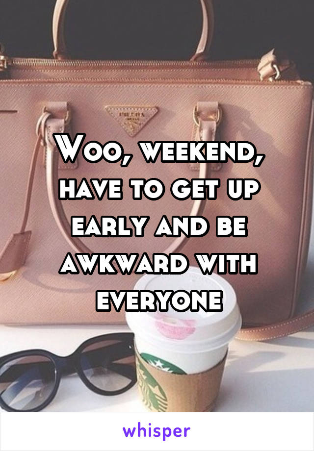 Woo, weekend, have to get up early and be awkward with everyone
