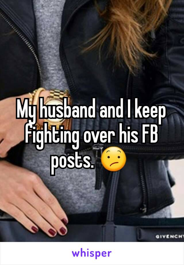 My husband and I keep fighting over his FB posts. 😕