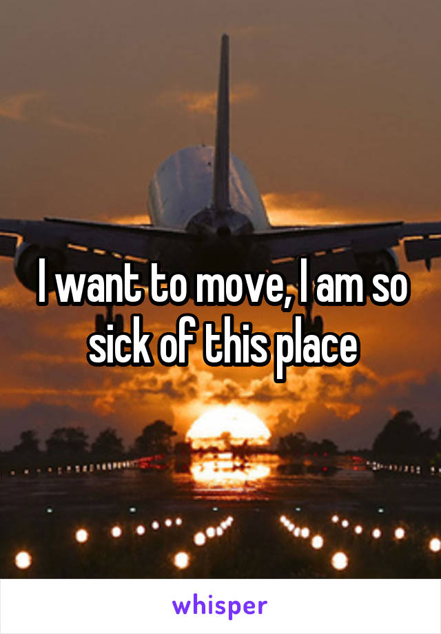 I want to move, I am so sick of this place