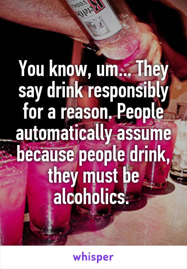 You know, um... They say drink responsibly for a reason. People automatically assume because people drink, they must be alcoholics.