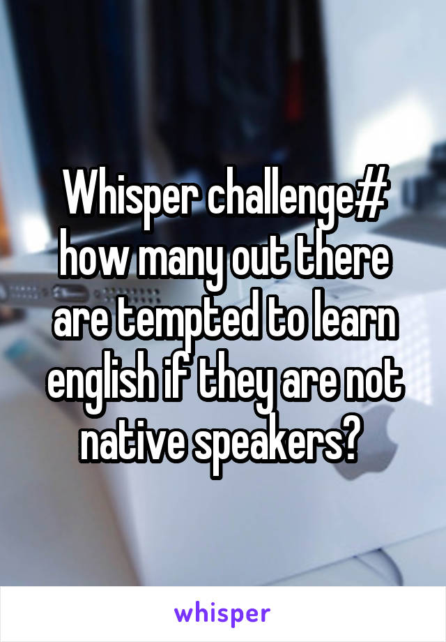 Whisper challenge# how many out there are tempted to learn english if they are not native speakers?