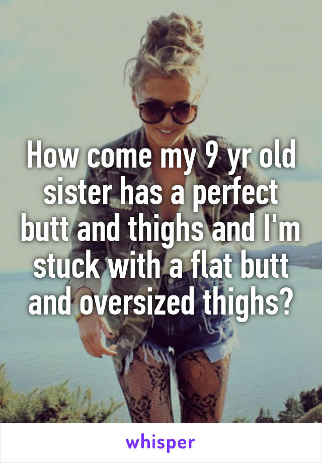 How come my 9 yr old sister has a perfect butt and thighs and I'm stuck with a flat butt and oversized thighs?