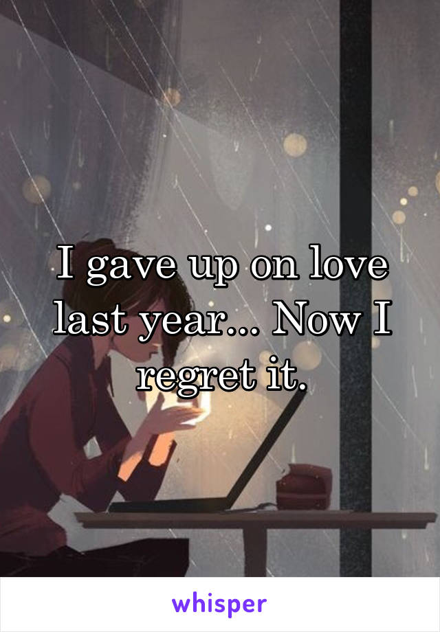 I gave up on love last year... Now I regret it.
