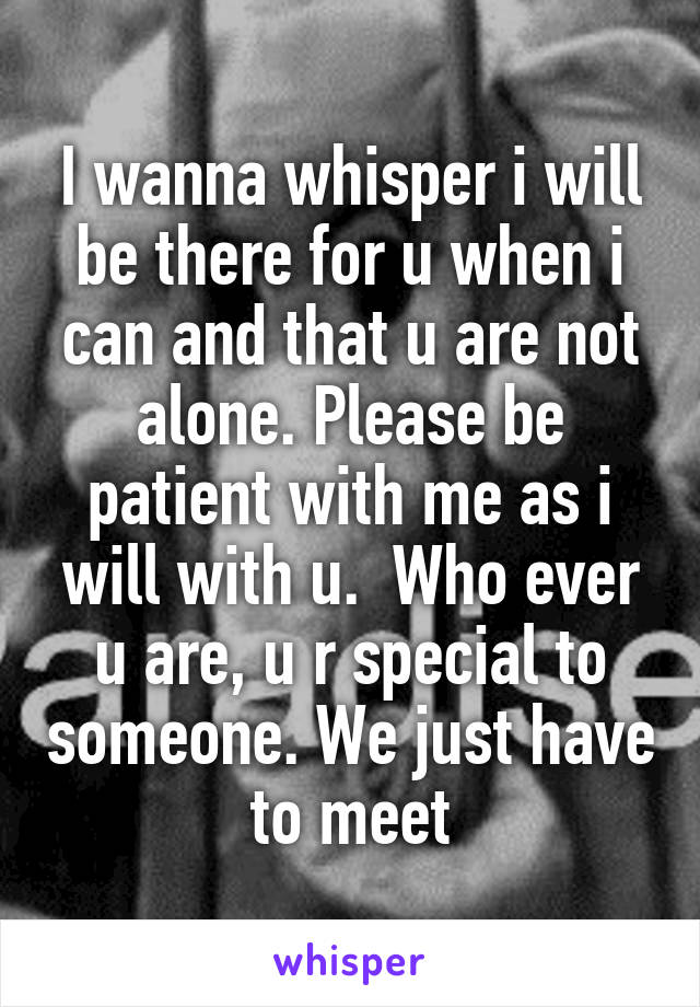 I wanna whisper i will be there for u when i can and that u are not alone. Please be patient with me as i will with u.  Who ever u are, u r special to someone. We just have to meet