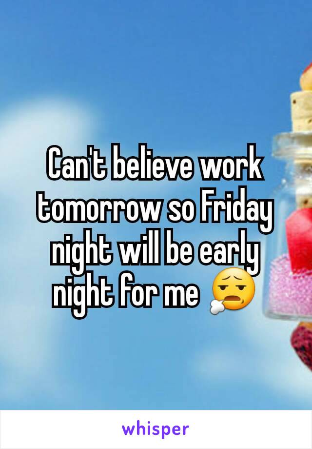 Can't believe work tomorrow so Friday night will be early night for me 😧