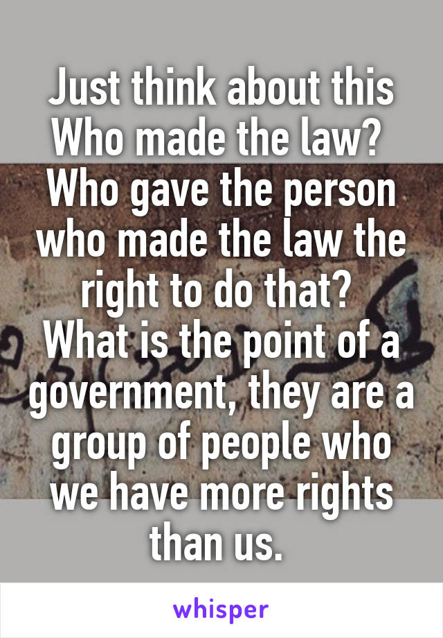 Just think about this Who made the law?  Who gave the person who made the law the right to do that?  What is the point of a government, they are a group of people who we have more rights than us.