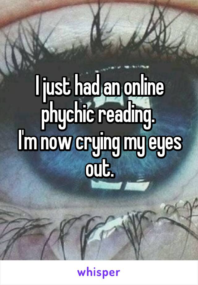 I just had an online phychic reading.  I'm now crying my eyes out.