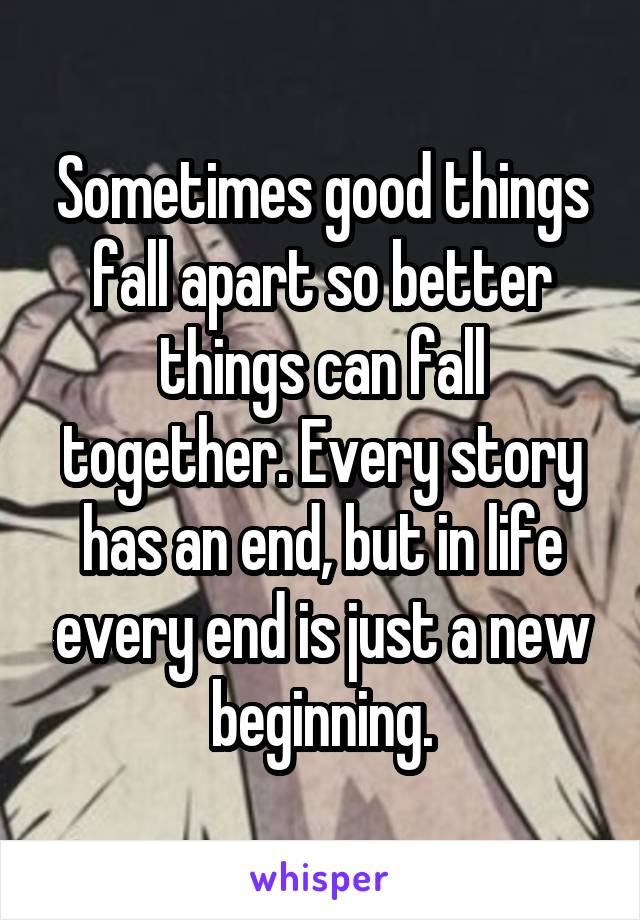 Sometimes good things fall apart so better things can fall together. Every story has an end, but in life every end is just a new beginning.