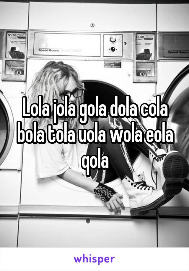 Lola jola gola dola cola bola tola uola wola eola qola