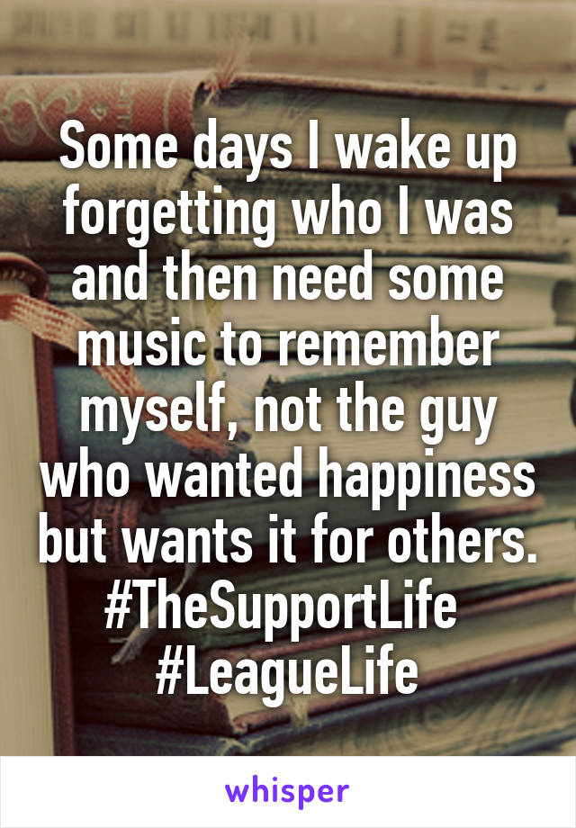 Some days I wake up forgetting who I was and then need some music to remember myself, not the guy who wanted happiness but wants it for others. #TheSupportLife  #LeagueLife