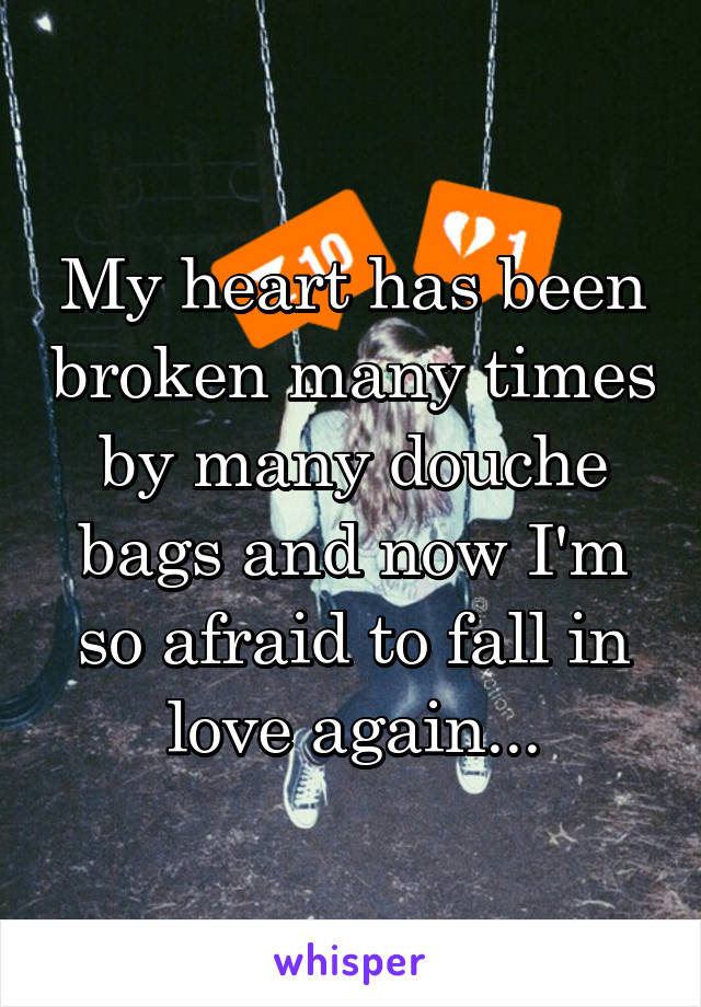My heart has been broken many times by many douche bags and now I'm so afraid to fall in love again...