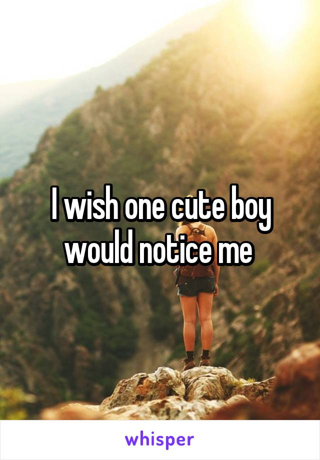 I wish one cute boy would notice me