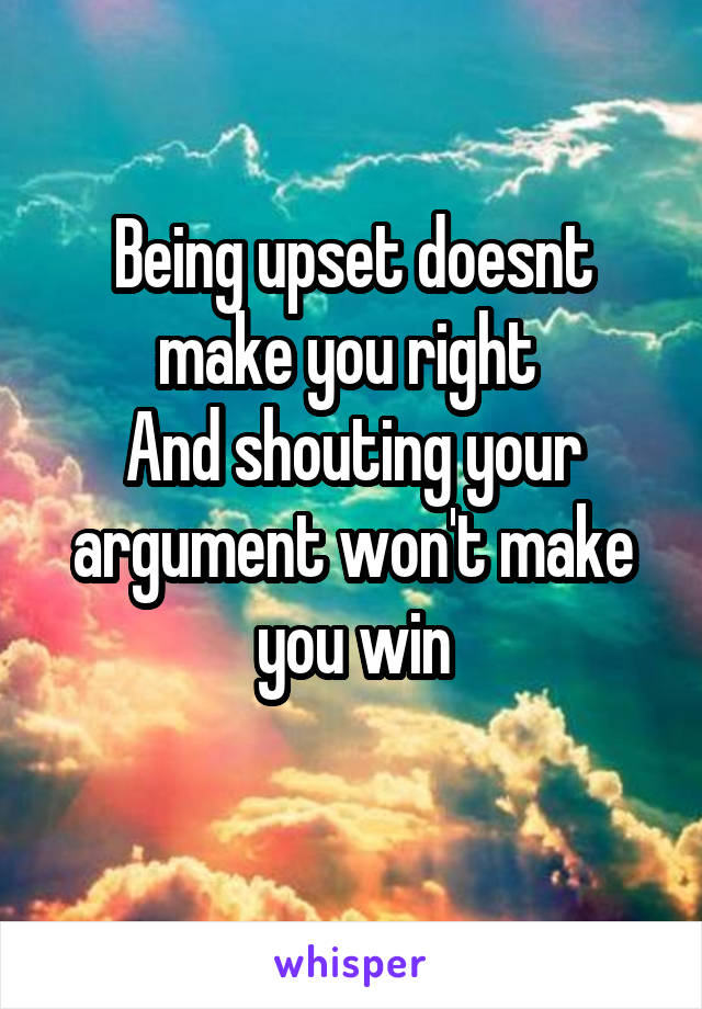 Being upset doesnt make you right  And shouting your argument won't make you win
