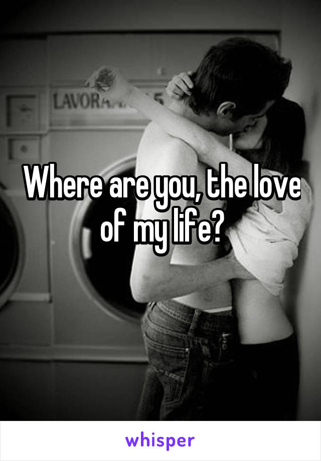 Where are you, the love of my life?