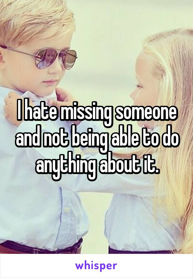 I hate missing someone and not being able to do anything about it.