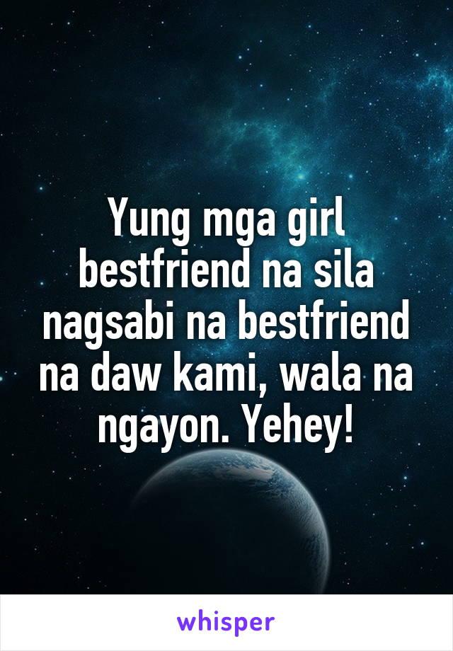 Yung mga girl bestfriend na sila nagsabi na bestfriend na daw kami, wala na ngayon. Yehey!