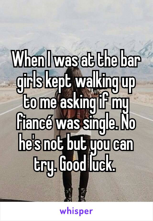 When I was at the bar girls kept walking up to me asking if my fiancé was single. No he's not but you can try. Good luck.