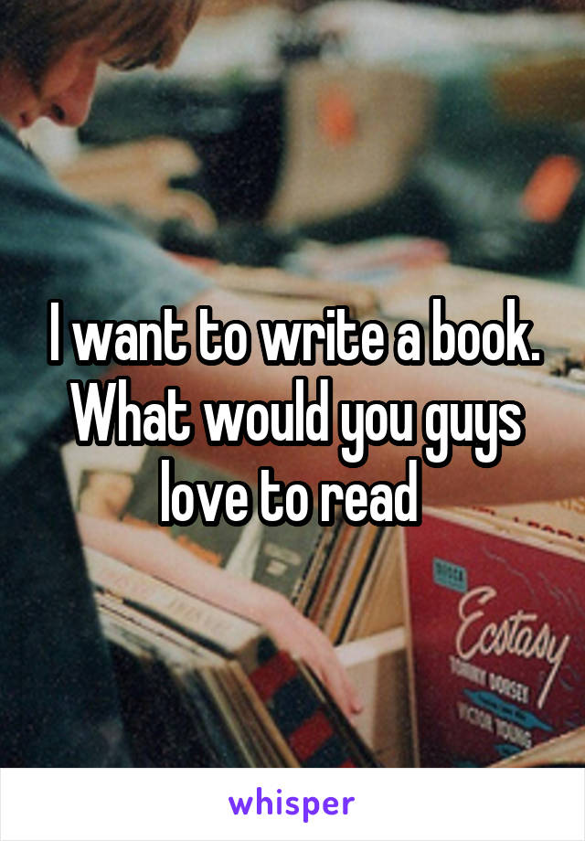 I want to write a book. What would you guys love to read