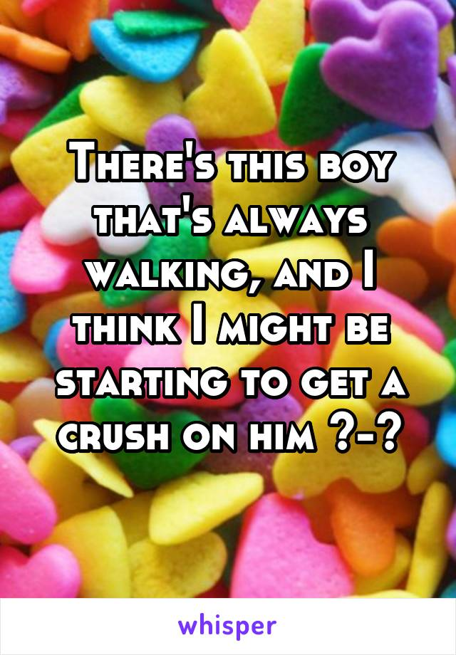 There's this boy that's always walking, and I think I might be starting to get a crush on him ^-^