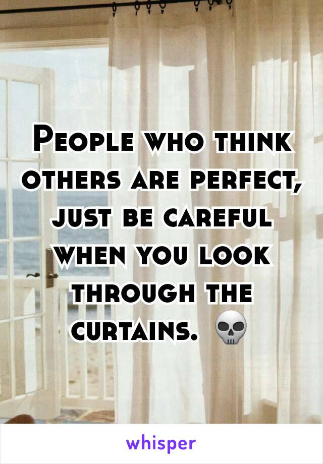 People who think others are perfect, just be careful when you look through the curtains. 💀
