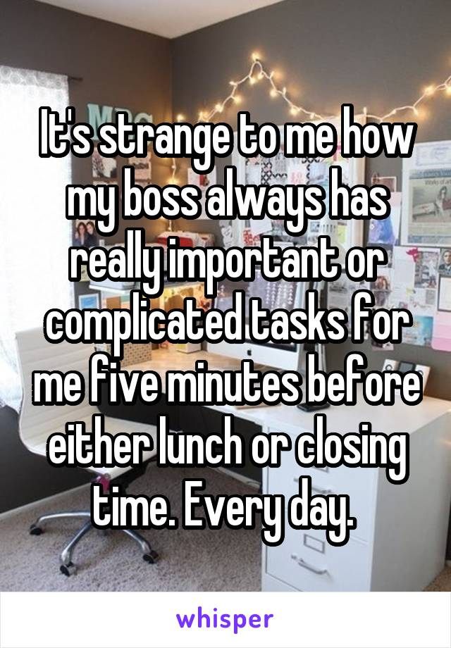 It's strange to me how my boss always has really important or complicated tasks for me five minutes before either lunch or closing time. Every day.