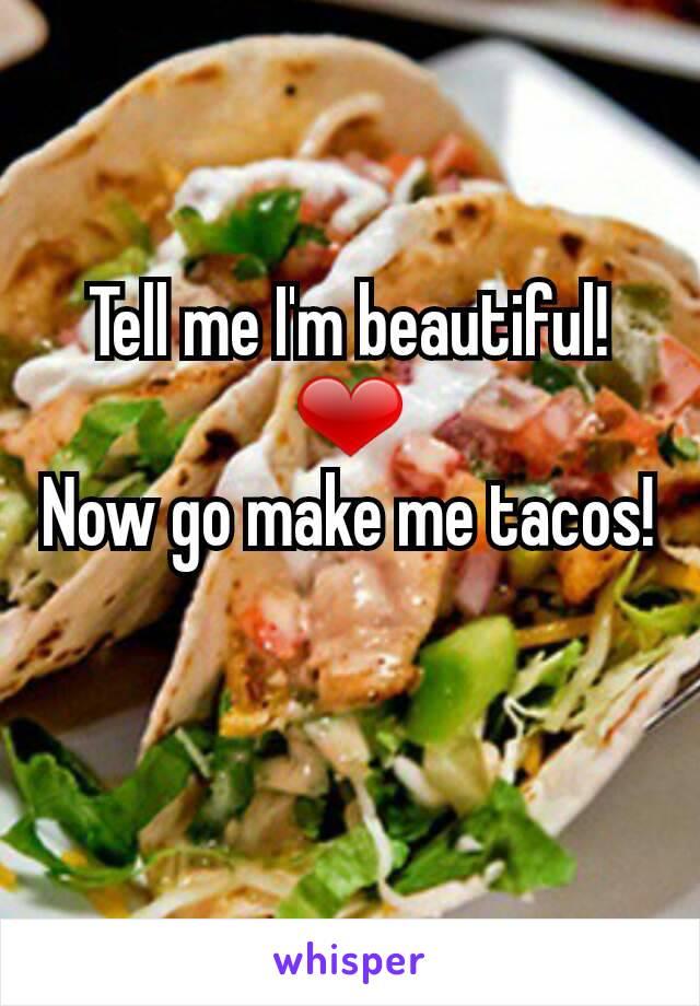 Tell me I'm beautiful! ❤ Now go make me tacos!
