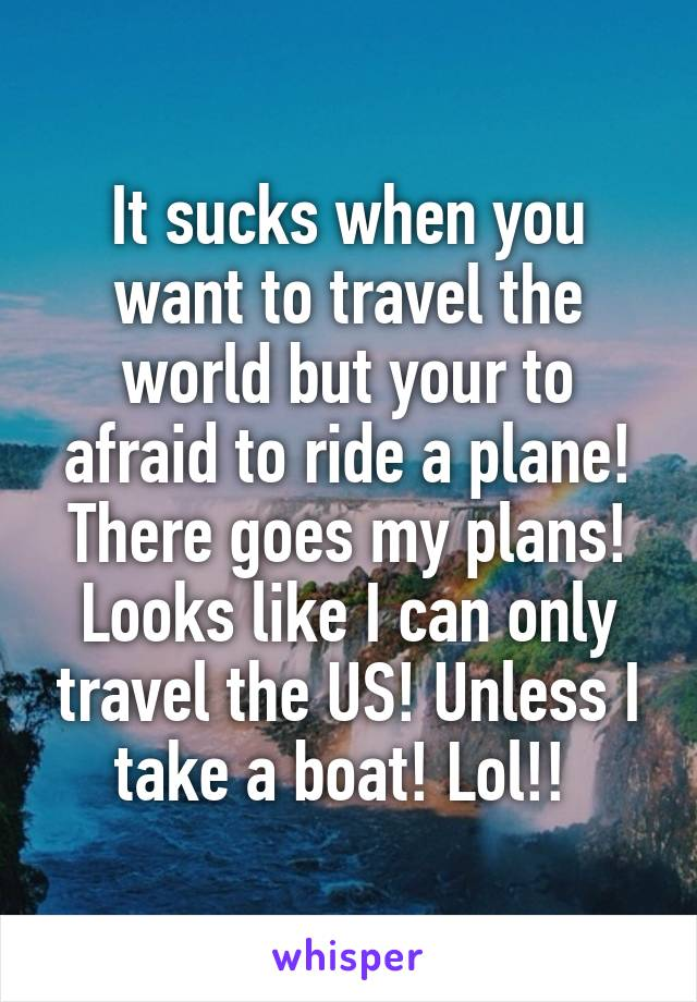 It sucks when you want to travel the world but your to afraid to ride a plane! There goes my plans! Looks like I can only travel the US! Unless I take a boat! Lol!!