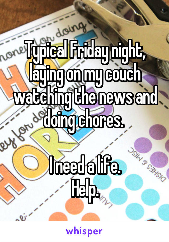 Typical Friday night, laying on my couch watching the news and doing chores.   I need a life. Help.